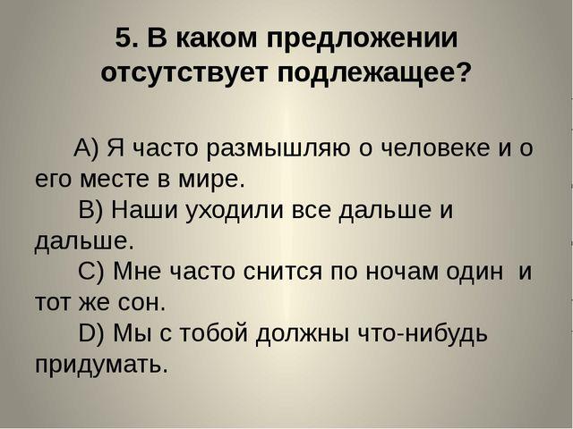 5.В каком предложении отсутствует подлежащее? A)Я часто размышляю о ч...
