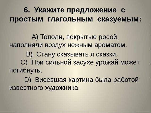 6. Укажите предложение с простым глагольным сказуемым: A)Тополи, покрытые ро...