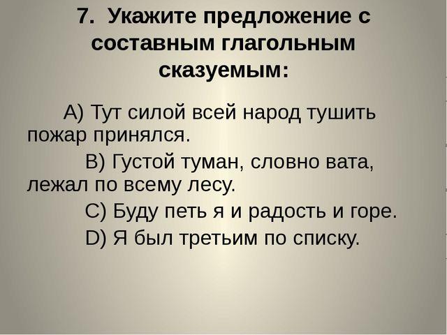 7. Укажите предложение с составным глагольным сказуемым:  A)Тут силой...