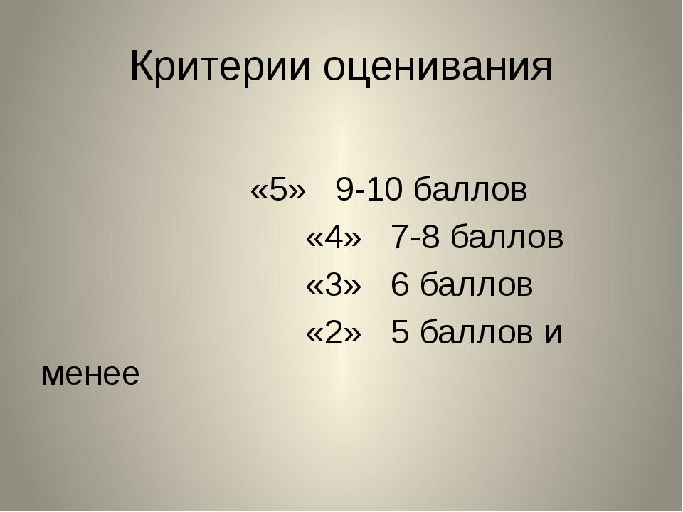 Критерии оценивания «5» 9-10 баллов «4» 7-8 баллов «3» 6 баллов «2» 5 баллов...