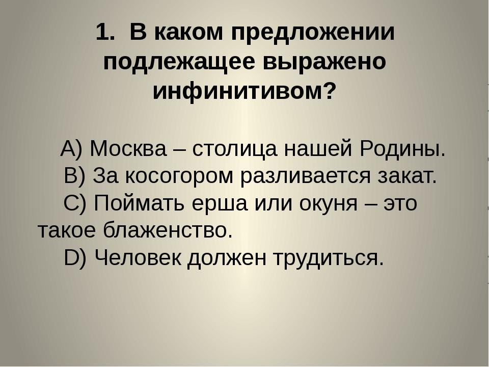 1. В каком предложении подлежащее выражено инфинитивом? A)Москва – сто...