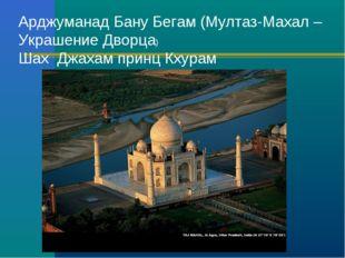 Арджуманад Бану Бегам (Мултаз-Махал – Украшение Дворца) Шах Джахам принц Кхурам