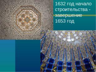 1632 год начало строительства - завершение 1653 год