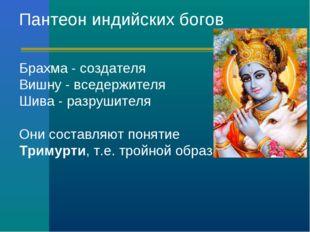 Пантеон индийских богов Брахма - создателя Вишну - вседержителя Шива - разруш