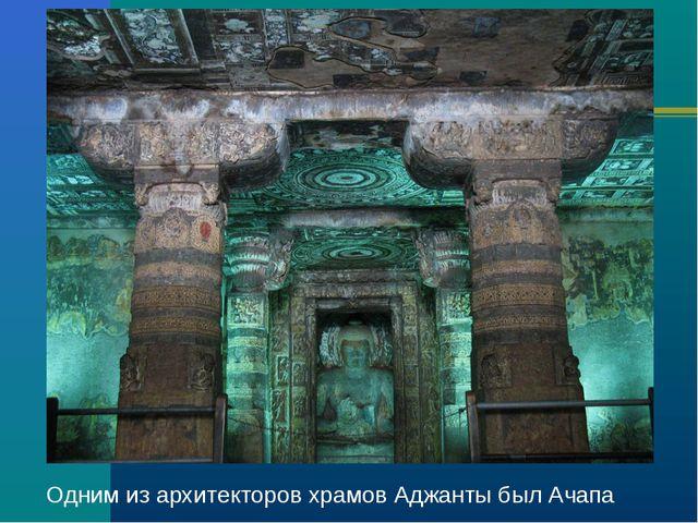 Одним из архитекторов храмов Аджанты был Ачапа