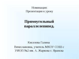Номинация: Презентация к уроку Прямоугольный параллелепипед. Киселева Галина