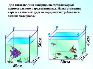 Для изготовления аквариумов сделали каркас прямоугольного параллелепипеда. Н