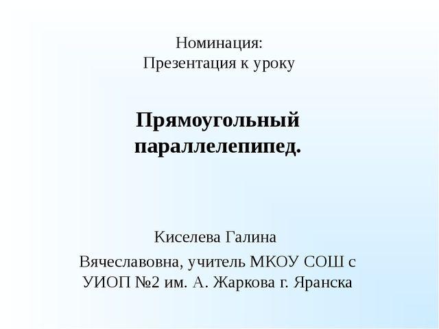 Номинация: Презентация к уроку Прямоугольный параллелепипед. Киселева Галина...