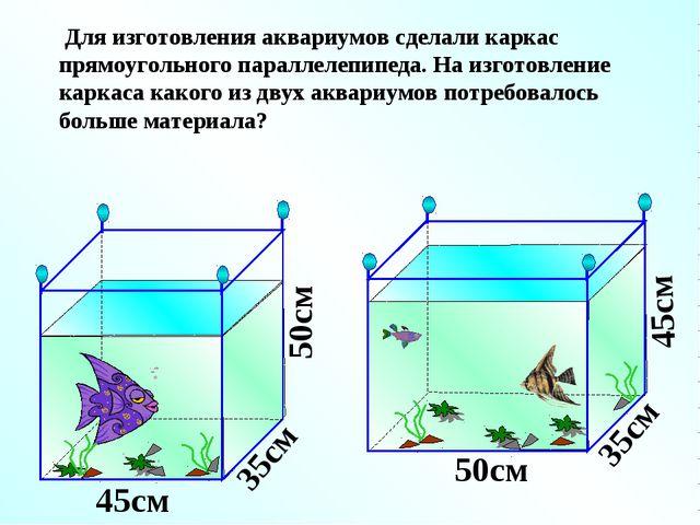 Для изготовления аквариумов сделали каркас прямоугольного параллелепипеда. Н...