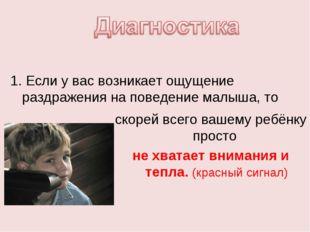 1. Если у вас возникает ощущение раздражения на поведение малыша, то скорей в