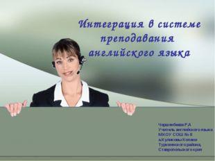 Интеграция в системе преподавания английского языка Чершенбеева Р.А Учитель а