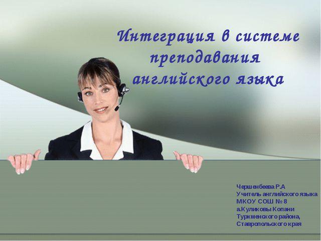 Интеграция в системе преподавания английского языка Чершенбеева Р.А Учитель а...
