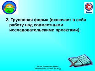 Автор: Щенникова Ирина Николаевна,г Кстово, 2014год 2. Групповая форма (включ