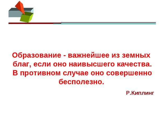 Образование - важнейшее из земных благ, если оно наивысшего качества. В проти...