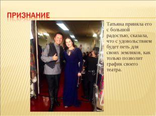 Татьяна приняла его с большой радостью, сказала, что с удовольствием будет пе