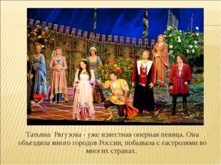 Татьяна Рягузова - уже известная оперная певица. Она объездила много городов