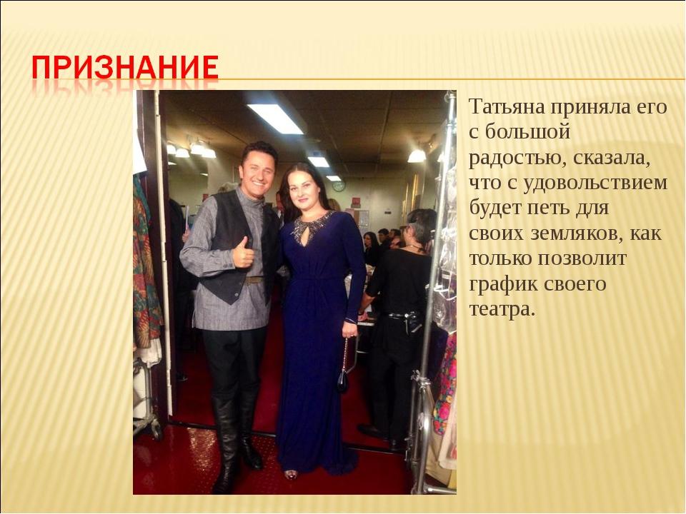 Татьяна приняла его с большой радостью, сказала, что с удовольствием будет пе...