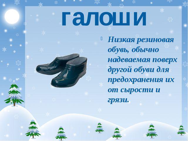 галоши Низкая резиновая обувь, обычно надеваемая поверх другой обуви для пред...