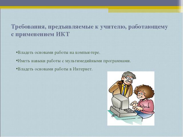 Требования, предъявляемые к учителю, работающему с применением ИКТ Владеть ос...