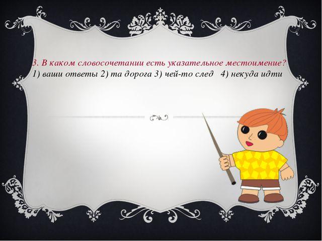 3. В каком словосочетании есть указательное местоимение? 1) ваши ответы 2) т...