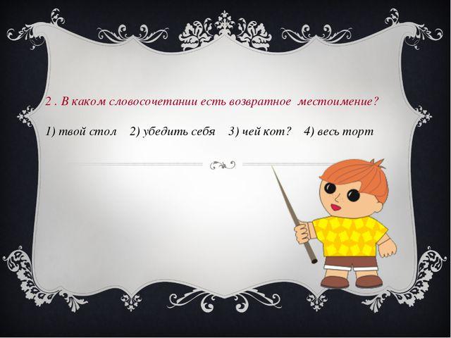 2 . В каком словосочетании есть возвратное местоимение? 1) твой стол 2) убед...