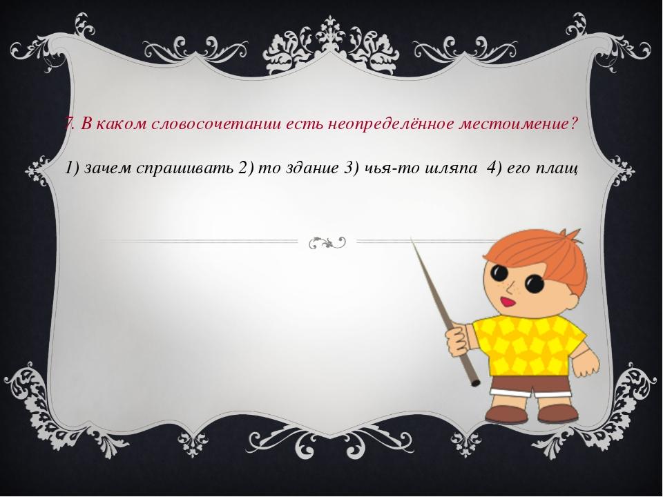 7. В каком словосочетании есть неопределённое местоимение? 1) зачем спрашива...