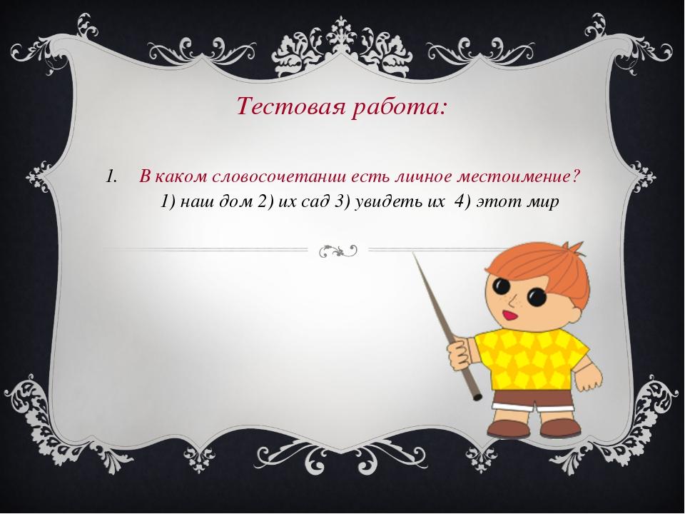 Тестовая работа: В каком словосочетании есть личное местоимение? 1) наш дом 2...