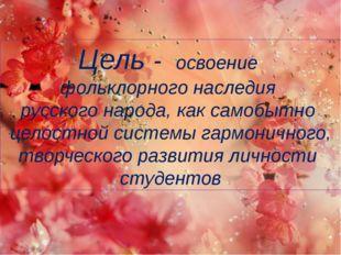Цель - освоение фольклорного наследия русского народа, как самобытно целостн