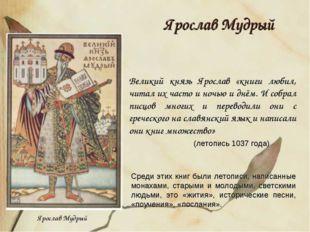 Ярослав Мудрый Великий князь Ярослав «книги любил, читал их часто и ночью и д