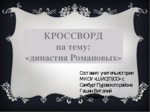 КРОССВОРД на тему: «династия Романовых» Составил: учитель истории МКОУ «ШИС(П