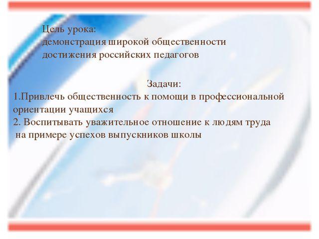 Цель урока: демонстрация широкой общественности достижения российских педагог...