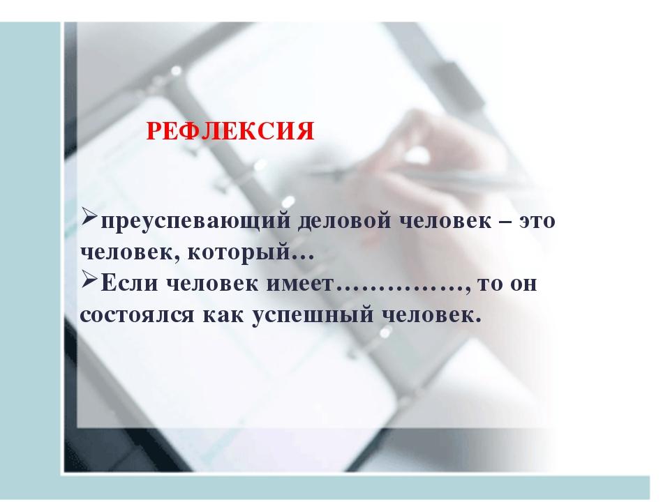 РЕФЛЕКСИЯ преуспевающий деловой человек – это человек, который… Если человек...