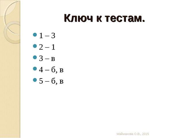 Ключ к тестам. 1 – 3 2 – 1 3 – в 4 – б, в 5 – б, в Майманова О.В., 2015 Майма...