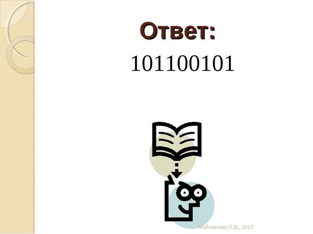 Ответ: 101100101 Майманова О.В., 2015 Майманова О.В., 2015