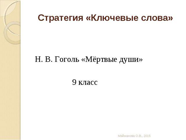 Стратегия «Ключевые слова» Н. В. Гоголь «Мёртвые души» 9 класс Майманова О.В....