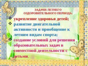 ЗАДАЧИ ЛЕТНЕГО ОЗДОРОВИТЕЛЬНОГО ПЕРИОДА: укрепление здоровья детей; развитие