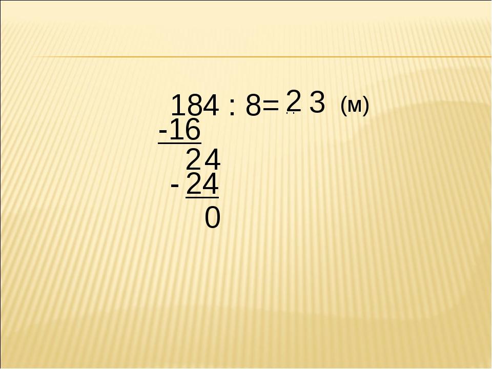 184 : 8= . . 2 -16 2 4 3 - 24 0 (м)