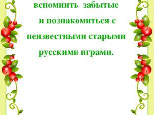 ЦЕЛЬ РАБОТЫ: вспомнить забытые и познакомиться с неизвестными старыми русским