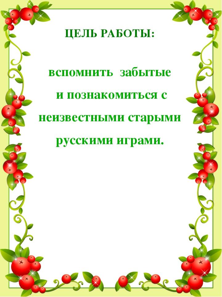 ЦЕЛЬ РАБОТЫ: вспомнить забытые и познакомиться с неизвестными старыми русским...