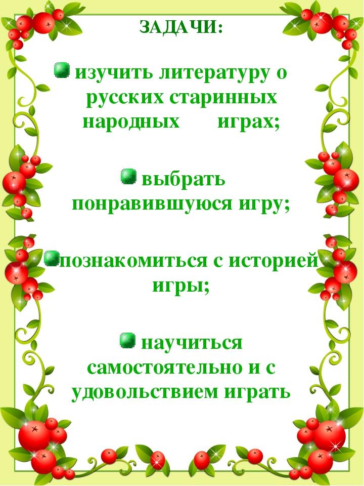 ЗАДАЧИ: изучить литературу о русских старинных народных играх; выбрать понрав...