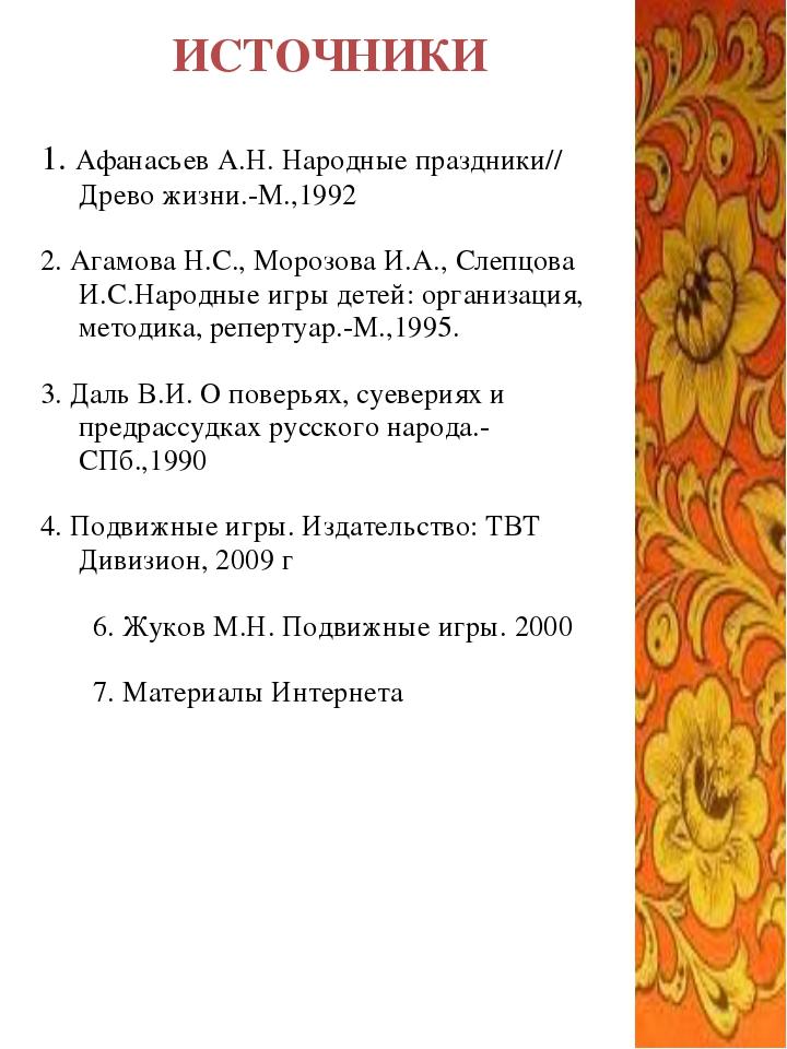 ИСТОЧНИКИ 1. Афанасьев А.Н. Народные праздники// Древо жизни.-М.,1992 2. Агам...