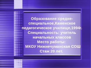 Образование:средне-специальное,Каменское педагогическое училище,1994г. Специа