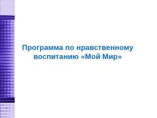 Программа по нравственному воспитанию «Мой Мир»
