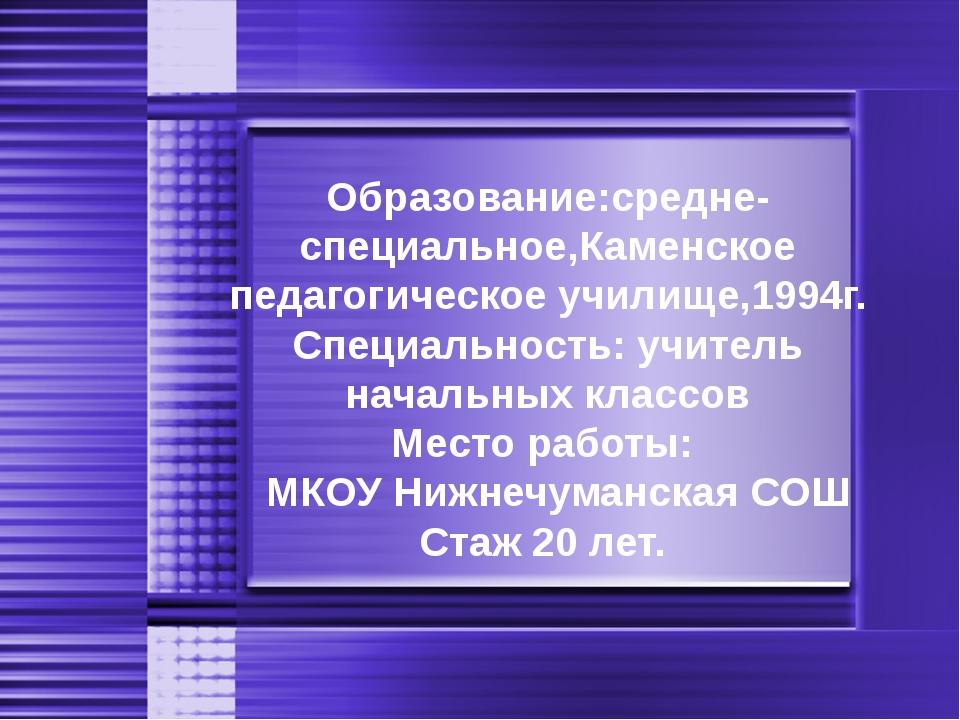 Образование:средне-специальное,Каменское педагогическое училище,1994г. Специа...