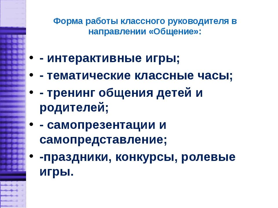 Форма работы классного руководителя в направлении «Общение»: - интерактивные...