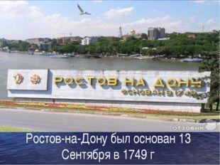 Ростов-на-Дону был основан 13 Сентября в 1749 г