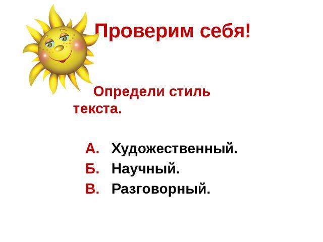 Проверим себя! Определи стиль текста. А. Художественный. Б. Научный. В. Разго...