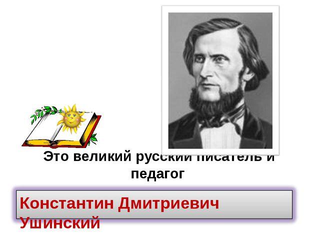Это великий русский писатель и педагог Константин Дмитриевич Ушинский