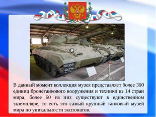 В данный момент коллекция музея представляет более 300 единиц бронетанкового