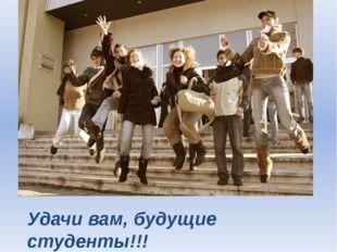 Удачи вам, будущие студенты!!!